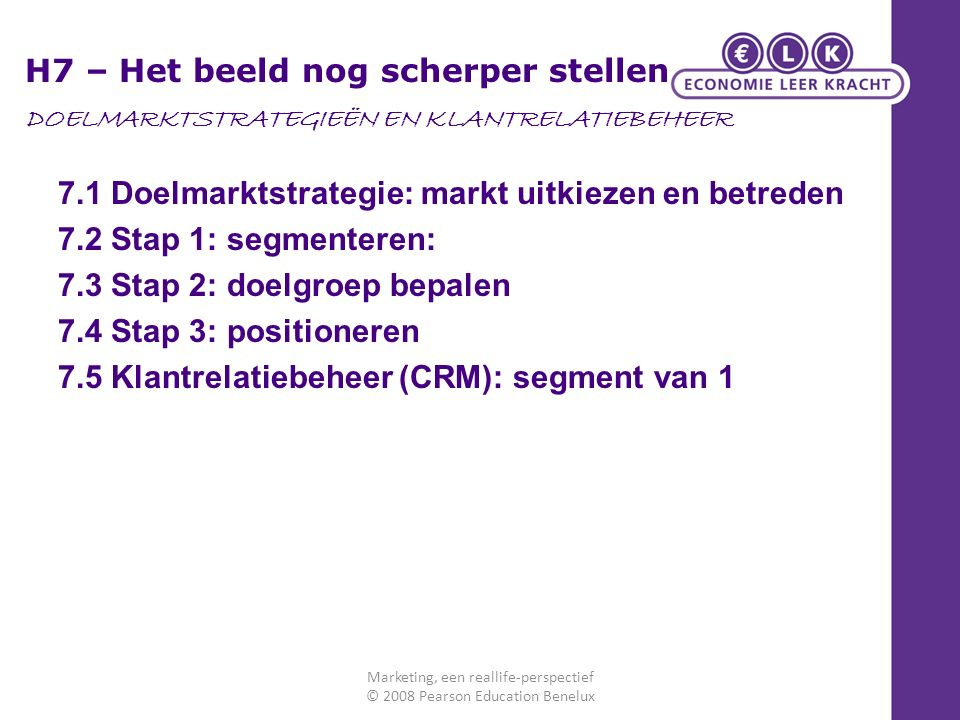 7.1 Doelmarktstrategie: markt uitkiezen en betreden 7.2 Stap 1: segmenteren: 7.3 Stap 2: doelgroep bepalen 7.4 Stap 3: positioneren 7.5 Klantrelatiebe