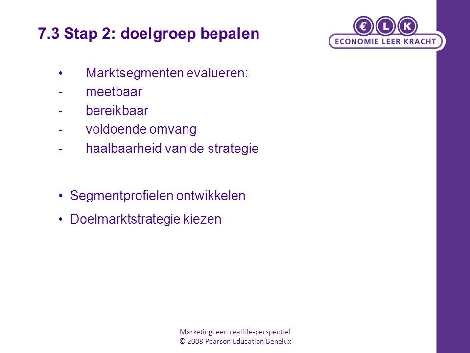 Marketing, een reallife-perspectief © 2008 Pearson Education Benelux Marktsegmenten evalueren: -meetbaar -bereikbaar -voldoende omvang -haalbaarheid v