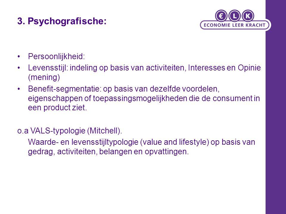 3. Psychografische: Persoonlijkheid: Levensstijl: indeling op basis van activiteiten, Interesses en Opinie (mening) Benefit-segmentatie: op basis van