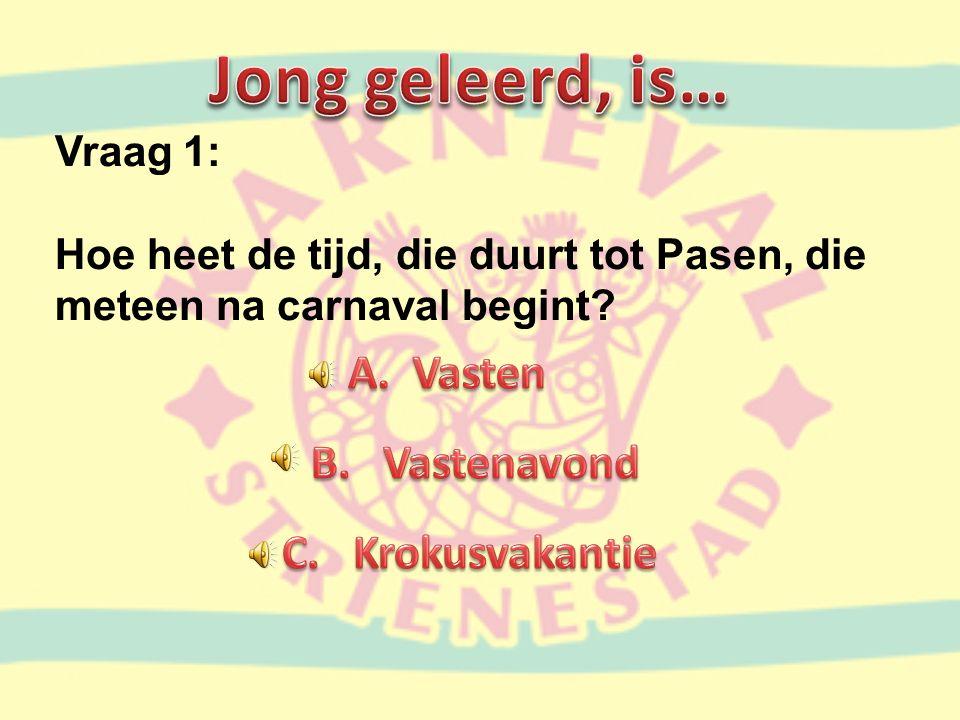 Vraag 1: Hoe heet de tijd, die duurt tot Pasen, die meteen na carnaval begint?