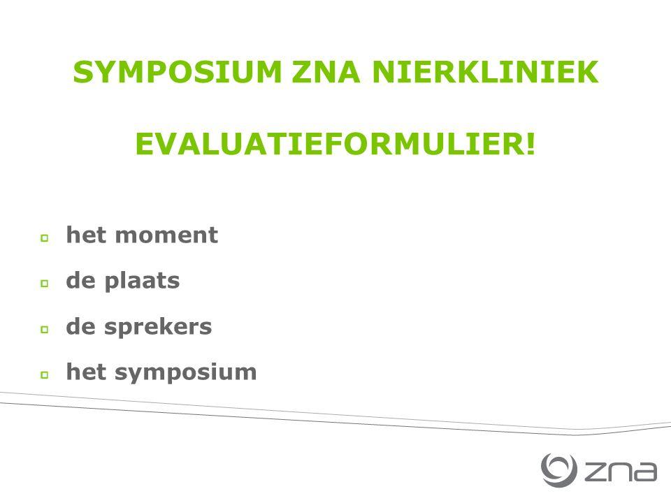 SYMPOSIUM ZNA NIERKLINIEK EVALUATIEFORMULIER! het moment de plaats de sprekers het symposium