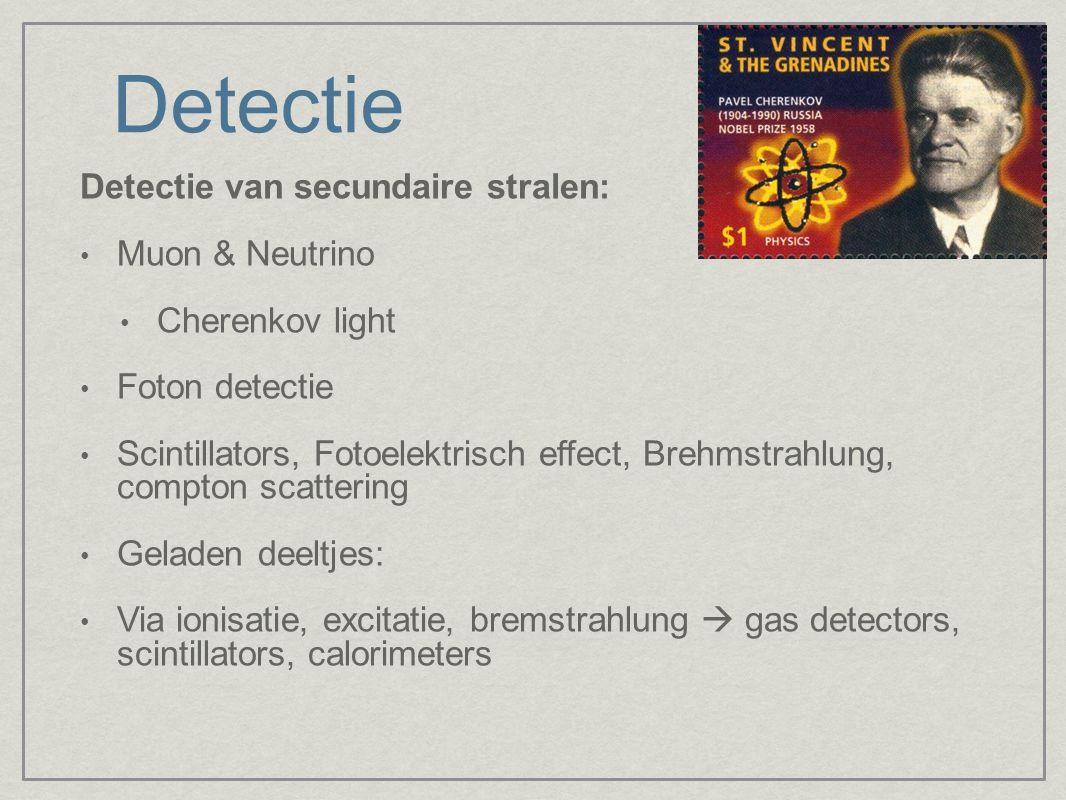 Detectie Detectie van secundaire stralen: Muon & Neutrino Cherenkov light Foton detectie Scintillators, Fotoelektrisch effect, Brehmstrahlung, compton scattering Geladen deeltjes: Via ionisatie, excitatie, bremstrahlung  gas detectors, scintillators, calorimeters