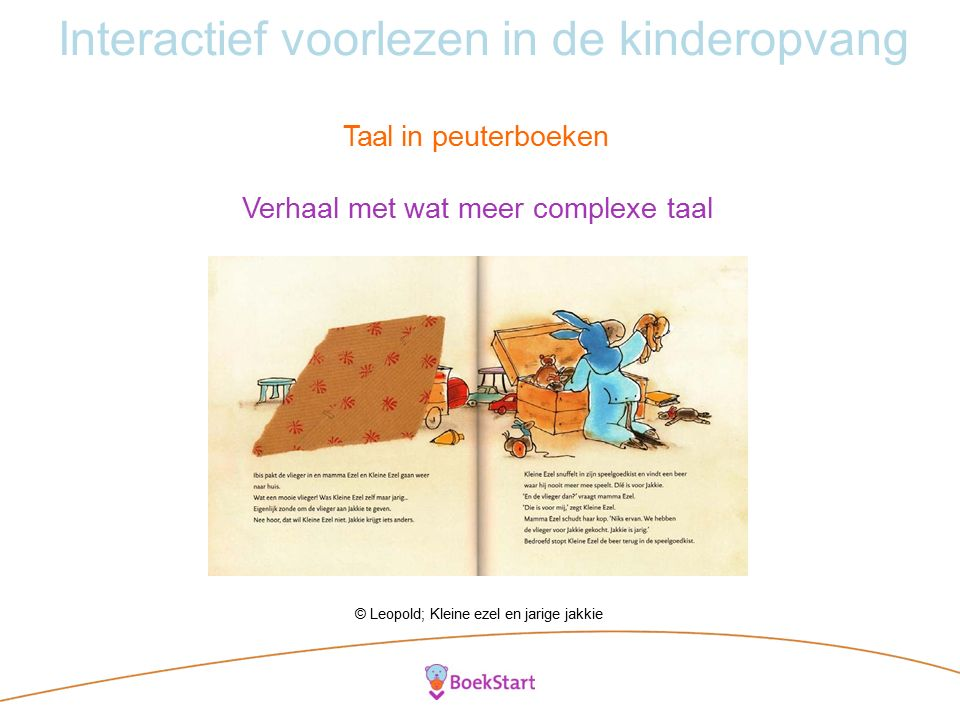 Interactief voorlezen in de kinderopvang Taal in peuterboeken Verhaal met wat meer complexe taal © Leopold; Kleine ezel en jarige jakkie