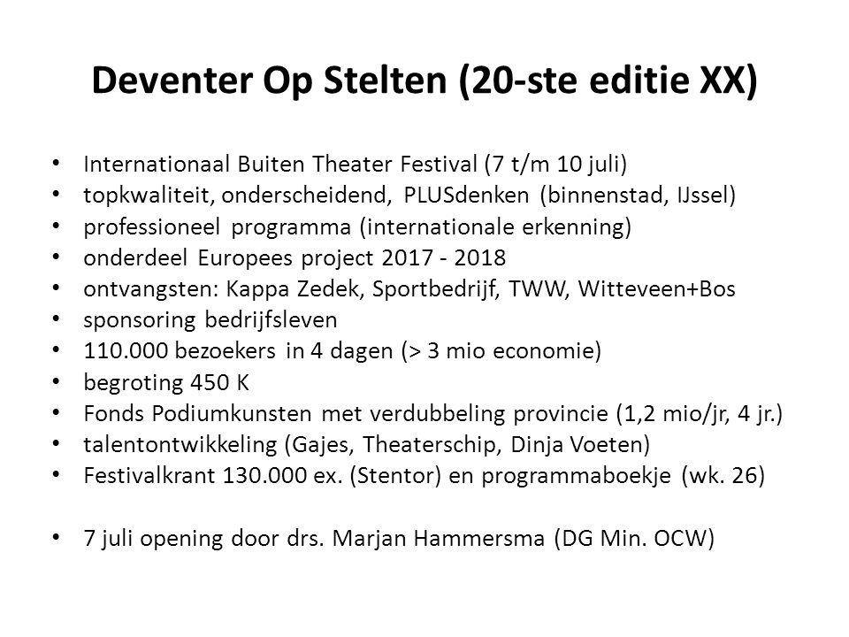 Deventer Op Stelten (20-ste editie XX) Internationaal Buiten Theater Festival (7 t/m 10 juli) topkwaliteit, onderscheidend, PLUSdenken (binnenstad, IJssel) professioneel programma (internationale erkenning) onderdeel Europees project 2017 - 2018 ontvangsten: Kappa Zedek, Sportbedrijf, TWW, Witteveen+Bos sponsoring bedrijfsleven 110.000 bezoekers in 4 dagen (> 3 mio economie) begroting 450 K Fonds Podiumkunsten met verdubbeling provincie (1,2 mio/jr, 4 jr.) talentontwikkeling (Gajes, Theaterschip, Dinja Voeten) Festivalkrant 130.000 ex.