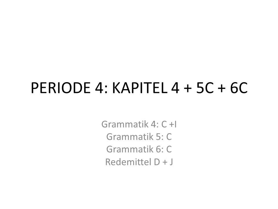 PERIODE 4: KAPITEL 4 + 5C + 6C Grammatik 4: C +I Grammatik 5: C Grammatik 6: C Redemittel D + J
