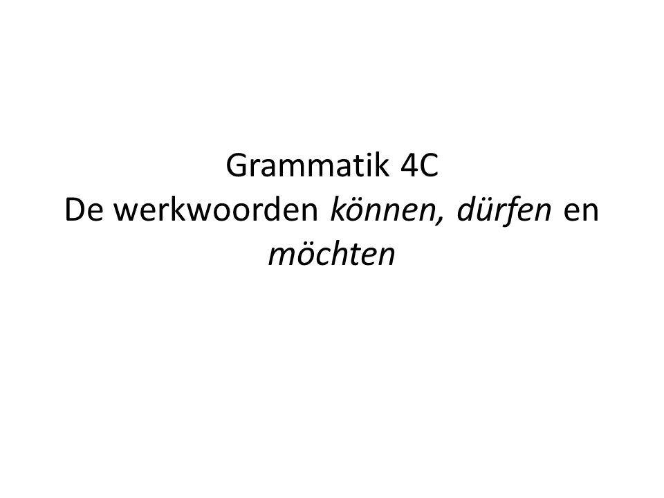 Grammatik 4C De werkwoorden können, dürfen en möchten