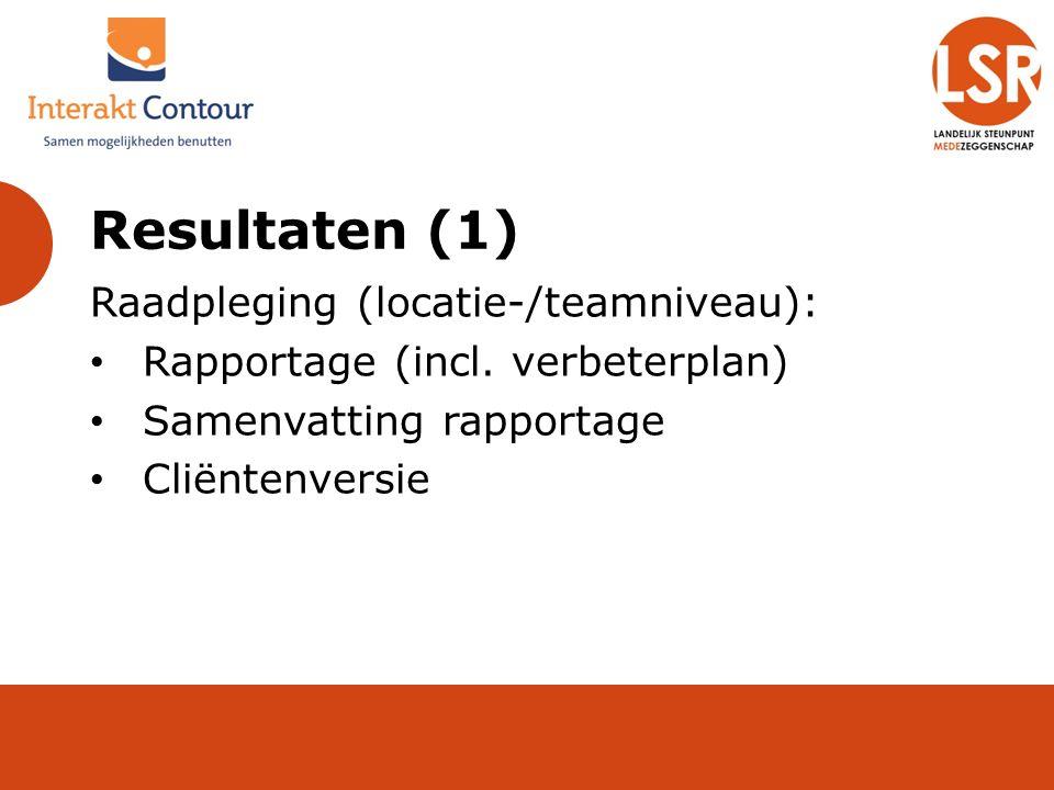 Resultaten (1) Raadpleging (locatie-/teamniveau): Rapportage (incl. verbeterplan) Samenvatting rapportage Cliëntenversie