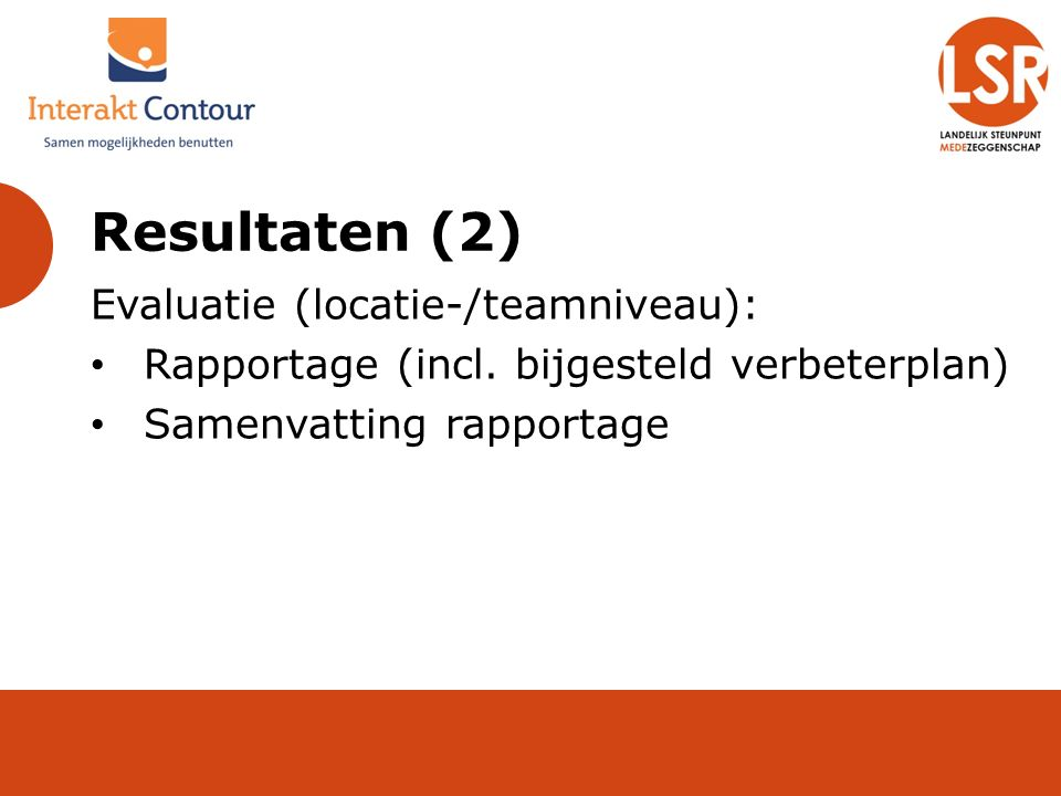 Resultaten (2) Evaluatie (locatie-/teamniveau): Rapportage (incl. bijgesteld verbeterplan) Samenvatting rapportage