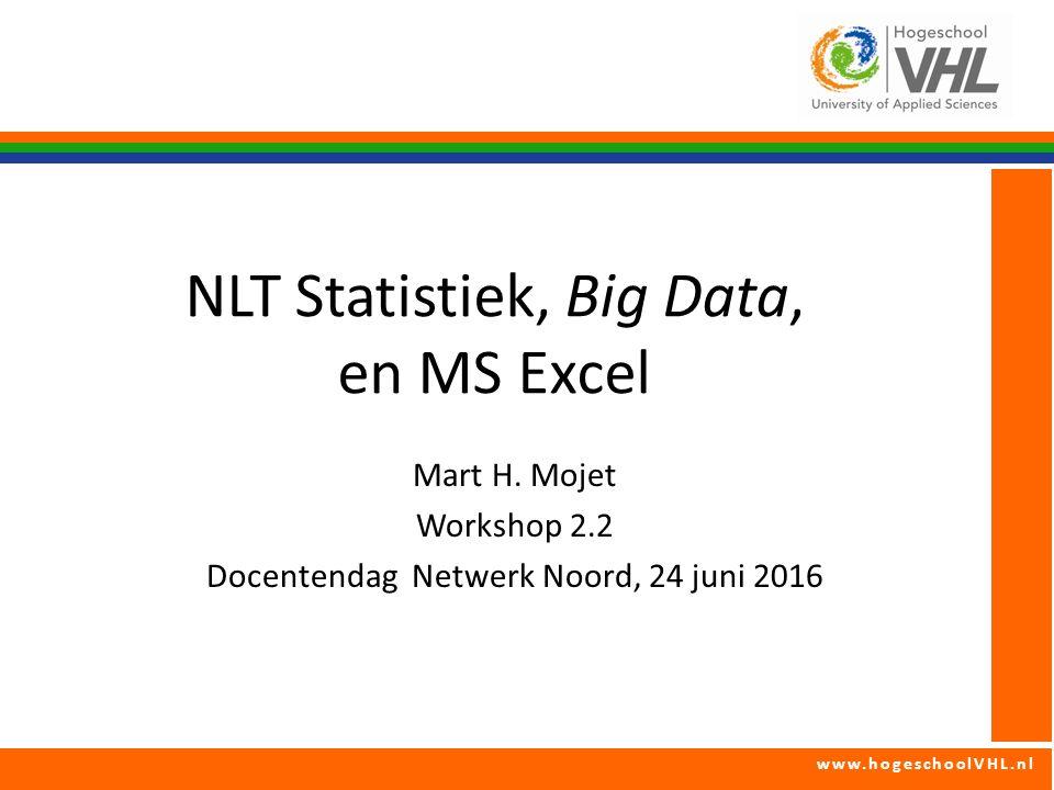 www.hogeschoolVHL.nl Mart H. Mojet Workshop 2.2 Docentendag Netwerk Noord, 24 juni 2016 NLT Statistiek, Big Data, en MS Excel