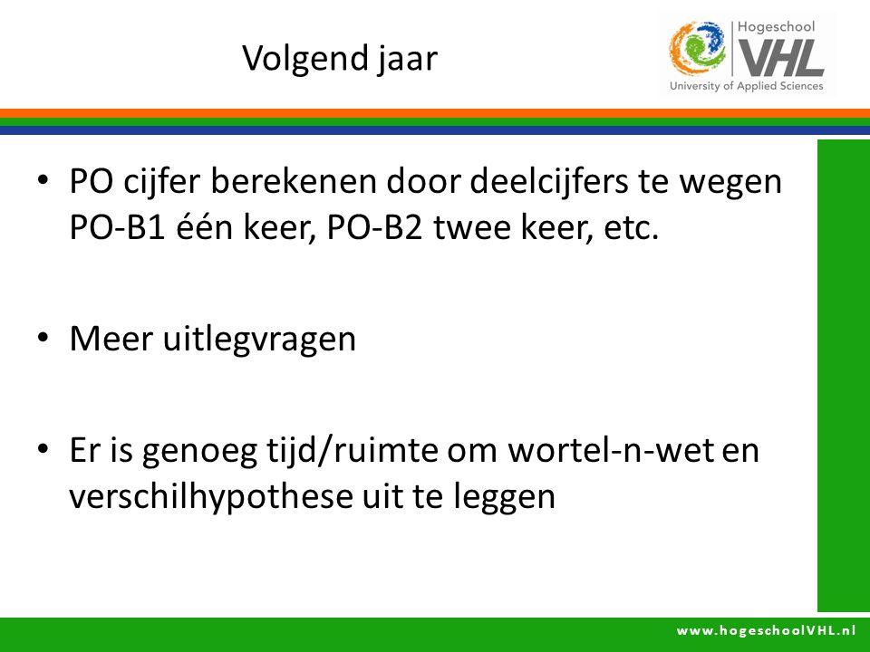 www.hogeschoolVHL.nl Volgend jaar PO cijfer berekenen door deelcijfers te wegen PO-B1 één keer, PO-B2 twee keer, etc. Meer uitlegvragen Er is genoeg t
