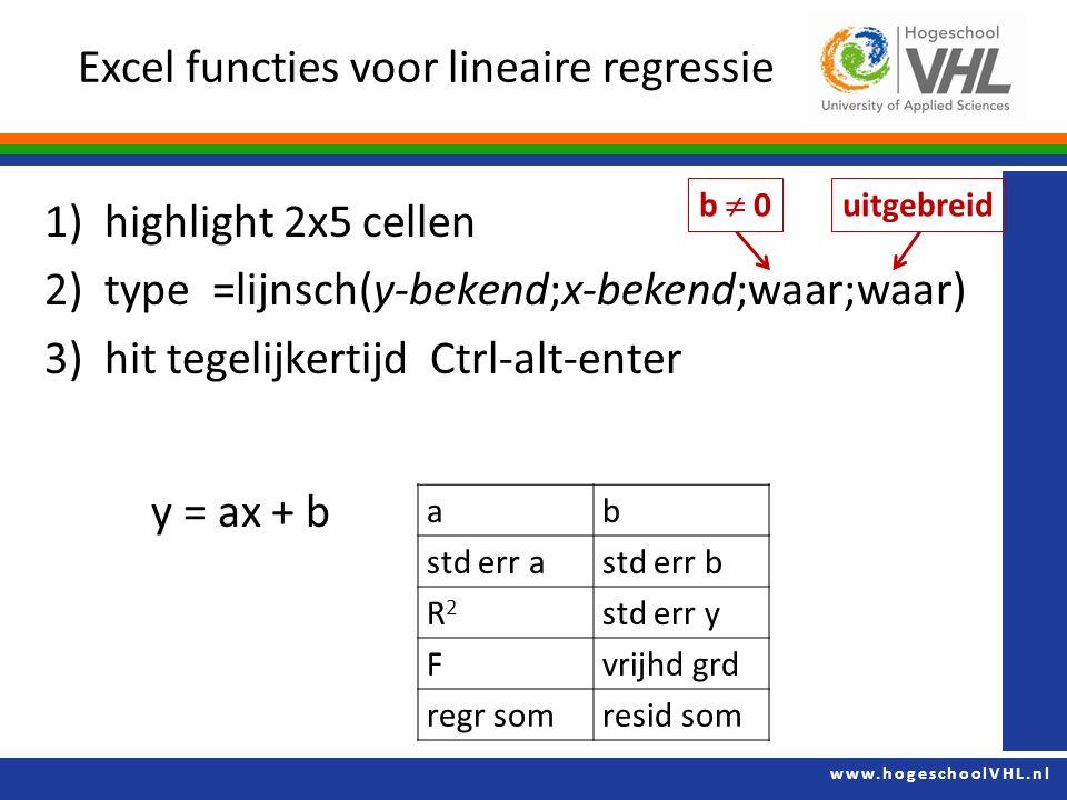 www.hogeschoolVHL.nl 1)highlight 2x5 cellen 2)type =lijnsch(y-bekend;x-bekend;waar;waar) 3)hit tegelijkertijd Ctrl-alt-enter y = ax + b Excel functies