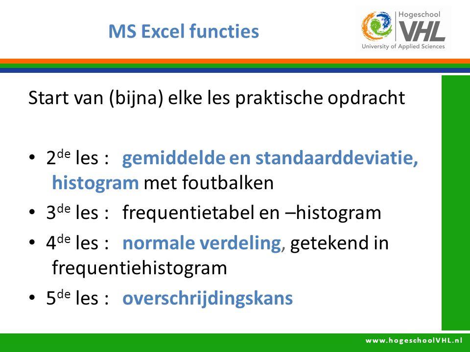www.hogeschoolVHL.nl MS Excel functies Start van (bijna) elke les praktische opdracht 2 de les : gemiddelde en standaarddeviatie, histogram met foutbalken 3 de les : frequentietabel en –histogram 4 de les : normale verdeling, getekend in frequentiehistogram 5 de les : overschrijdingskans = GEMIDDELDE ()= STDEV () = NORM.