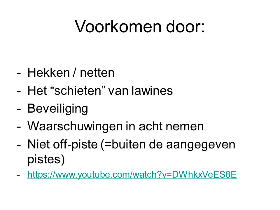 Voorkomen door: -Hekken / netten -Het schieten van lawines -Beveiliging -Waarschuwingen in acht nemen -Niet off-piste (=buiten de aangegeven pistes) -https://www.youtube.com/watch v=DWhkxVeES8Ehttps://www.youtube.com/watch v=DWhkxVeES8E