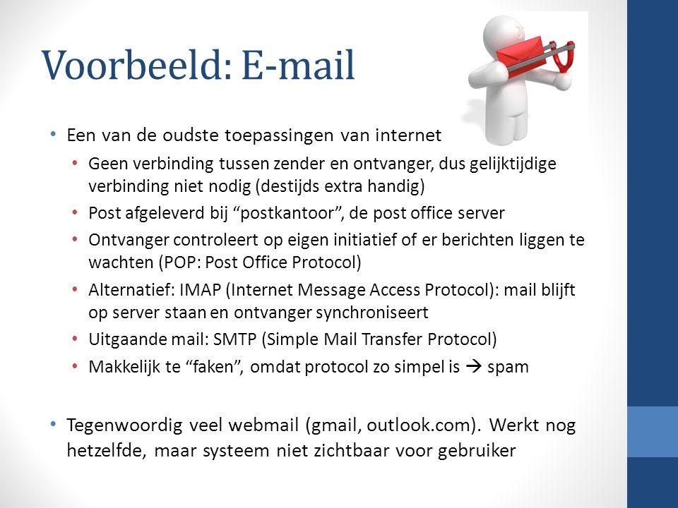 Voorbeeld: E-mail Een van de oudste toepassingen van internet Geen verbinding tussen zender en ontvanger, dus gelijktijdige verbinding niet nodig (destijds extra handig) Post afgeleverd bij postkantoor , de post office server Ontvanger controleert op eigen initiatief of er berichten liggen te wachten (POP: Post Office Protocol) Alternatief: IMAP (Internet Message Access Protocol): mail blijft op server staan en ontvanger synchroniseert Uitgaande mail: SMTP (Simple Mail Transfer Protocol) Makkelijk te faken , omdat protocol zo simpel is  spam Tegenwoordig veel webmail (gmail, outlook.com).
