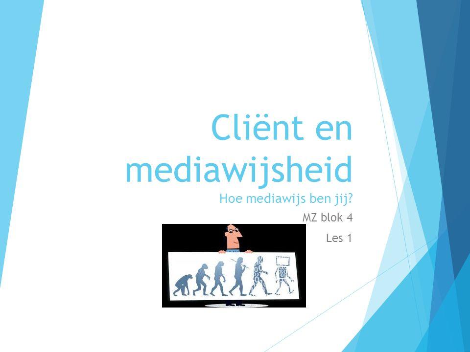 Cliënt en mediawijsheid Hoe mediawijs ben jij MZ blok 4 Les 1