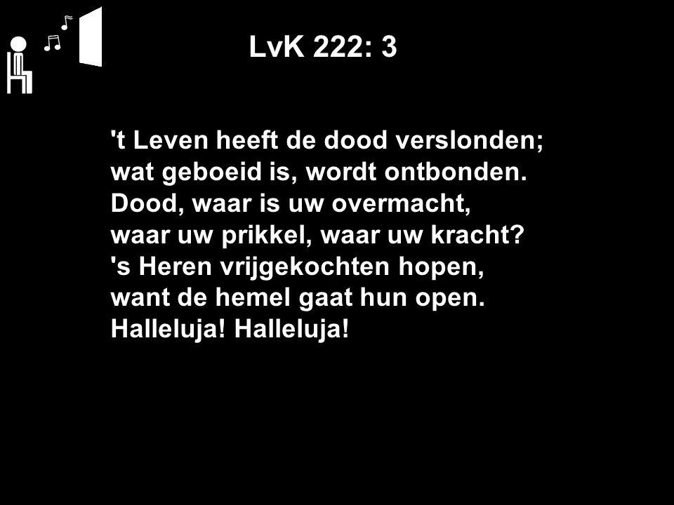 LvK 222: 3 t Leven heeft de dood verslonden; wat geboeid is, wordt ontbonden.