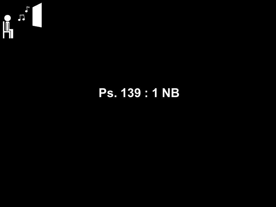 Ps. 139 : 1 NB