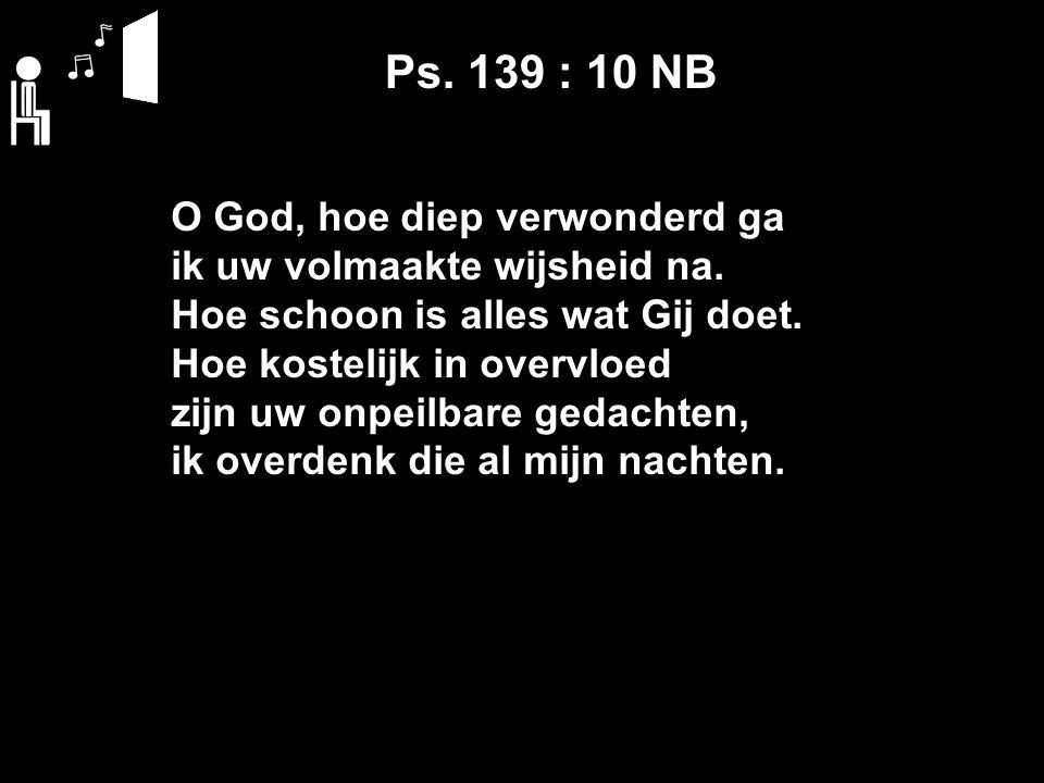 Ps. 139 : 10 NB O God, hoe diep verwonderd ga ik uw volmaakte wijsheid na.