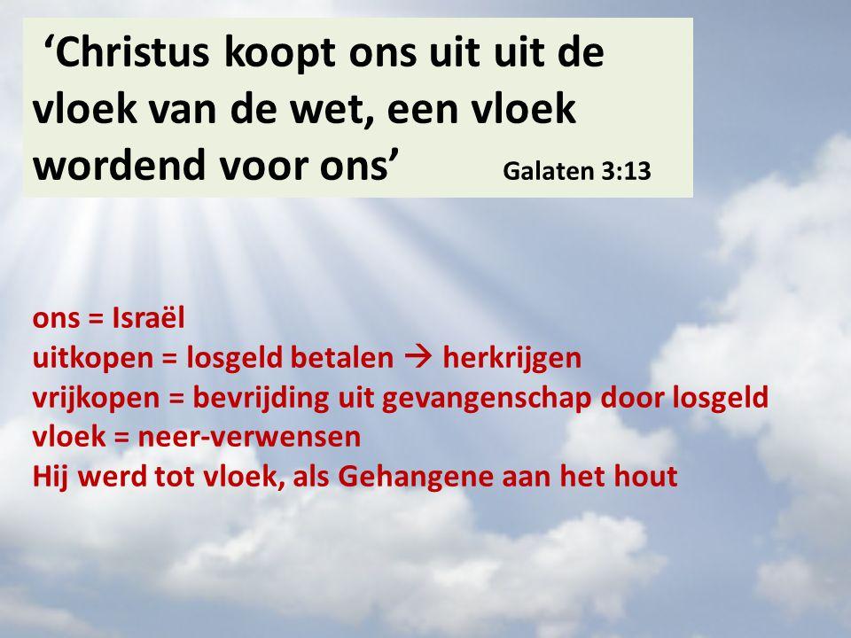 'Christus koopt ons uit uit de vloek van de wet, een vloek wordend voor ons' Galaten 3:13 ons = Israël uitkopen = losgeld betalen  herkrijgen vrijkopen = bevrijding uit gevangenschap door losgeld vloek = neer-verwensen Hij werd tot vloek, als Gehangene aan het hout