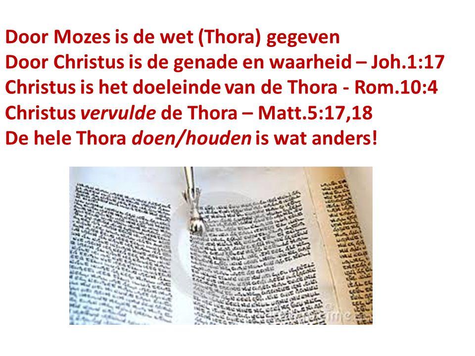 Door Mozes is de wet (Thora) gegeven Door Christus is de genade en waarheid – Joh.1:17 Christus is het doeleinde van de Thora - Rom.10:4 Christus vervulde de Thora – Matt.5:17,18 De hele Thora doen/houden is wat anders!