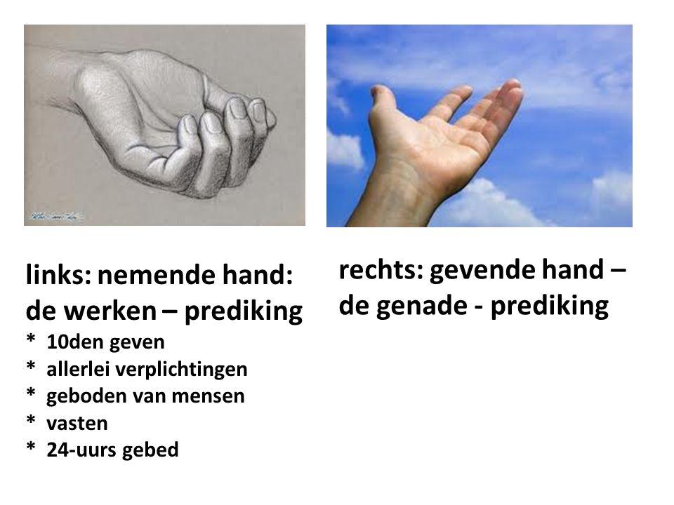 rechts: gevende hand – de genade - prediking links: nemende hand: de werken – prediking * 10den geven * allerlei verplichtingen * geboden van mensen * vasten * 24-uurs gebed