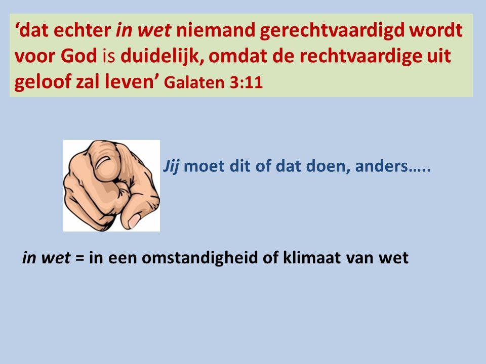'dat echter in wet niemand gerechtvaardigd wordt voor God is duidelijk, omdat de rechtvaardige uit geloof zal leven' Galaten 3:11 in wet = in een omstandigheid of klimaat van wet Jij moet dit of dat doen, anders…..