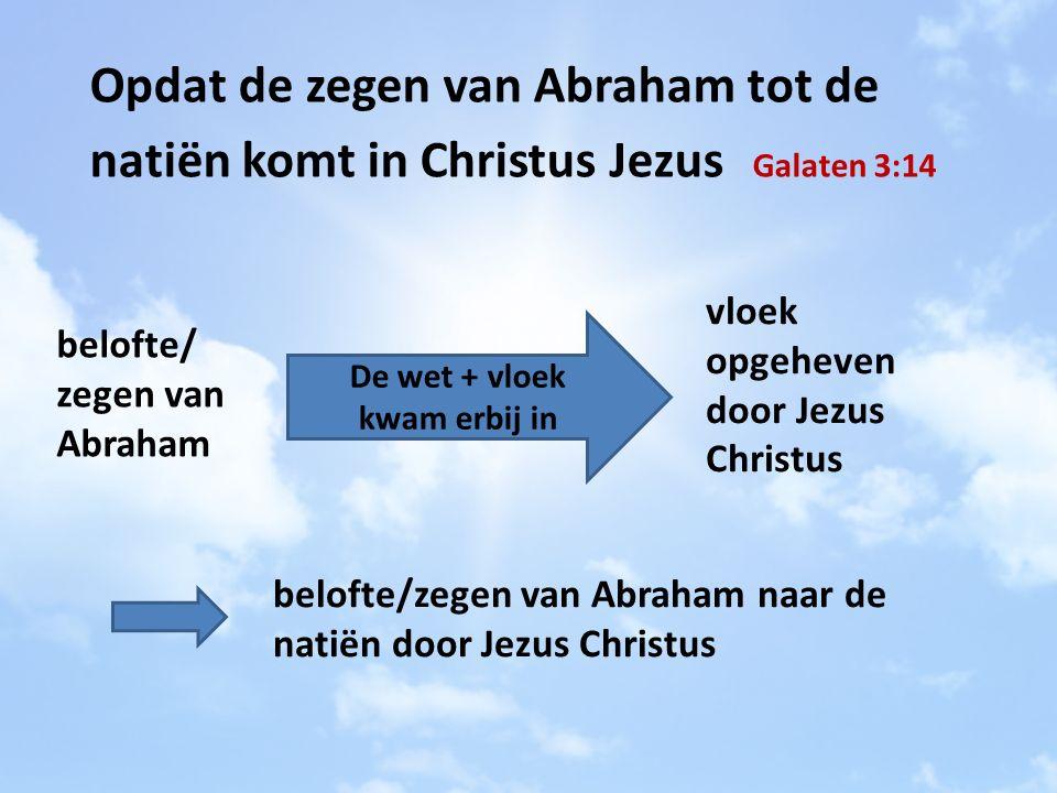 Opdat de zegen van Abraham tot de natiën komt in Christus Jezus Galaten 3:14 De wet + vloek kwam erbij in belofte/ zegen van Abraham vloek opgeheven door Jezus Christus belofte/zegen van Abraham naar de natiën door Jezus Christus