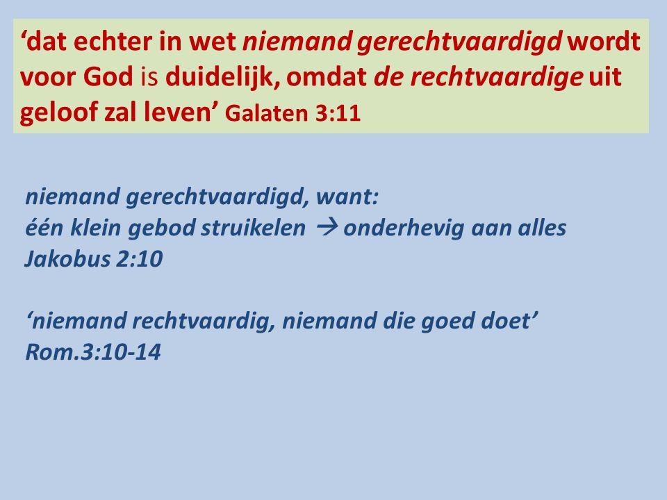 'dat echter in wet niemand gerechtvaardigd wordt voor God is duidelijk, omdat de rechtvaardige uit geloof zal leven' Galaten 3:11 niemand gerechtvaardigd, want: één klein gebod struikelen  onderhevig aan alles Jakobus 2:10 'niemand rechtvaardig, niemand die goed doet' Rom.3:10-14