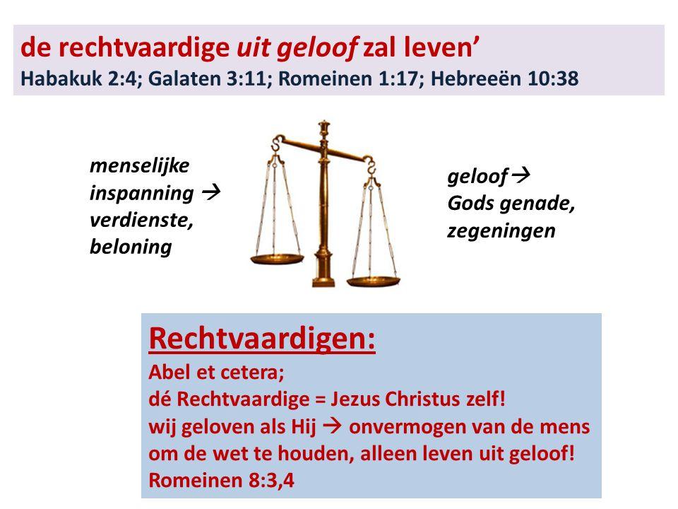 de rechtvaardige uit geloof zal leven' Habakuk 2:4; Galaten 3:11; Romeinen 1:17; Hebreeën 10:38 Rechtvaardigen: Abel et cetera; dé Rechtvaardige = Jezus Christus zelf.