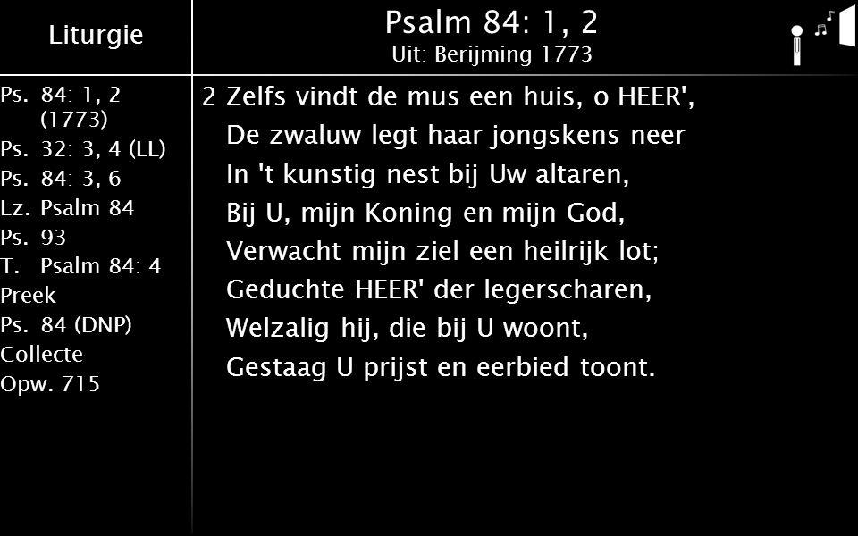 Liturgie Ps.84: 1, 2 (1773) Ps.32: 3, 4 (LL) Ps.84: 3, 6 Lz.Psalm 84 Ps.93 T.Psalm 84: 4 Preek Ps.84 (DNP) Collecte Opw.715 Psalm 84: 1, 2 Uit: Berijming 1773 2Zelfs vindt de mus een huis, o HEER , De zwaluw legt haar jongskens neer In t kunstig nest bij Uw altaren, Bij U, mijn Koning en mijn God, Verwacht mijn ziel een heilrijk lot; Geduchte HEER der legerscharen, Welzalig hij, die bij U woont, Gestaag U prijst en eerbied toont.