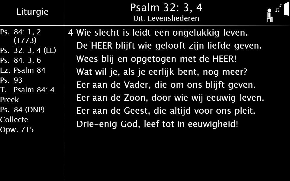 Liturgie Ps.84: 1, 2 (1773) Ps.32: 3, 4 (LL) Ps.84: 3, 6 Lz.Psalm 84 Ps.93 T.Psalm 84: 4 Preek Ps.84 (DNP) Collecte Opw.715 Psalm 32: 3, 4 Uit: Levensliederen 4Wie slecht is leidt een ongelukkig leven.