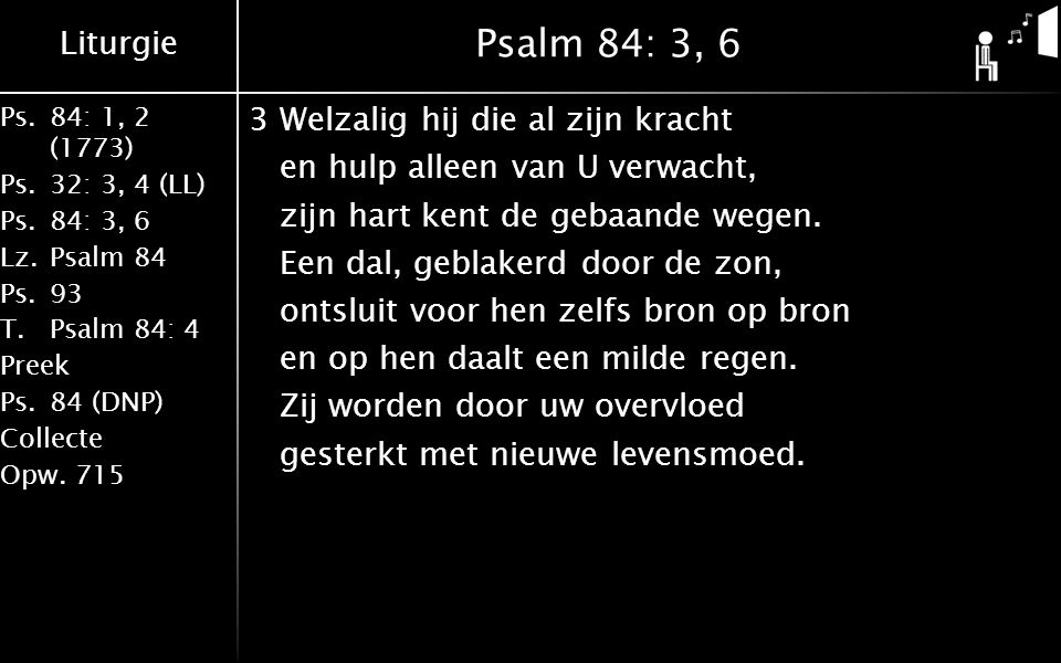 Liturgie Ps.84: 1, 2 (1773) Ps.32: 3, 4 (LL) Ps.84: 3, 6 Lz.Psalm 84 Ps.93 T.Psalm 84: 4 Preek Ps.84 (DNP) Collecte Opw.715 Psalm 84: 3, 6 3Welzalig h