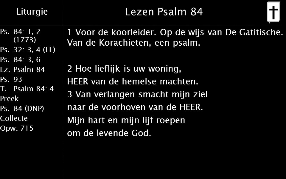 Liturgie Ps.84: 1, 2 (1773) Ps.32: 3, 4 (LL) Ps.84: 3, 6 Lz.Psalm 84 Ps.93 T.Psalm 84: 4 Preek Ps.84 (DNP) Collecte Opw.715 Lezen Psalm 84 1 Voor de koorleider.