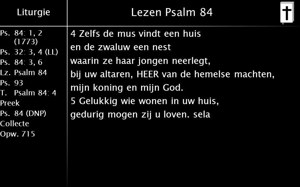 Liturgie Ps.84: 1, 2 (1773) Ps.32: 3, 4 (LL) Ps.84: 3, 6 Lz.Psalm 84 Ps.93 T.Psalm 84: 4 Preek Ps.84 (DNP) Collecte Opw.715 Lezen Psalm 84 4 Zelfs de mus vindt een huis en de zwaluw een nest waarin ze haar jongen neerlegt, bij uw altaren, HEER van de hemelse machten, mijn koning en mijn God.