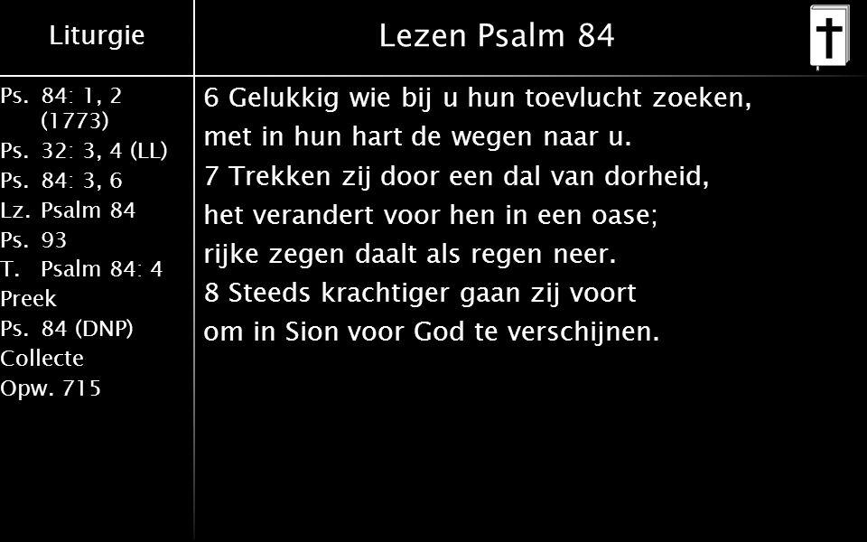 Liturgie Ps.84: 1, 2 (1773) Ps.32: 3, 4 (LL) Ps.84: 3, 6 Lz.Psalm 84 Ps.93 T.Psalm 84: 4 Preek Ps.84 (DNP) Collecte Opw.715 Lezen Psalm 84 6 Gelukkig wie bij u hun toevlucht zoeken, met in hun hart de wegen naar u.