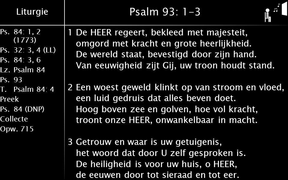 Liturgie Ps.84: 1, 2 (1773) Ps.32: 3, 4 (LL) Ps.84: 3, 6 Lz.Psalm 84 Ps.93 T.Psalm 84: 4 Preek Ps.84 (DNP) Collecte Opw.715 Psalm 93: 1-3 1De HEER regeert, bekleed met majesteit, omgord met kracht en grote heerlijkheid.
