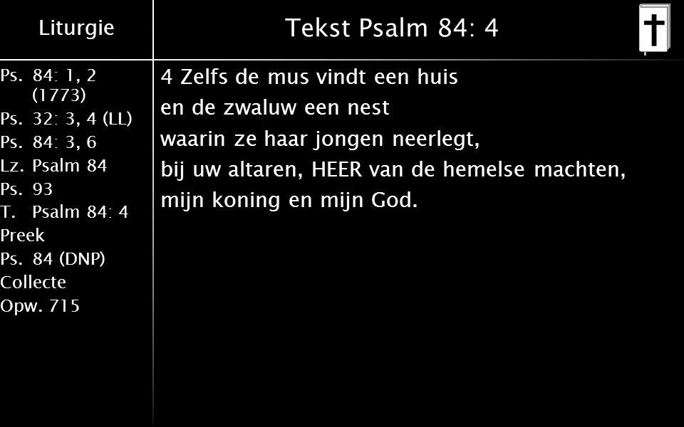 Liturgie Ps.84: 1, 2 (1773) Ps.32: 3, 4 (LL) Ps.84: 3, 6 Lz.Psalm 84 Ps.93 T.Psalm 84: 4 Preek Ps.84 (DNP) Collecte Opw.715 Tekst Psalm 84: 4 4 Zelfs de mus vindt een huis en de zwaluw een nest waarin ze haar jongen neerlegt, bij uw altaren, HEER van de hemelse machten, mijn koning en mijn God.