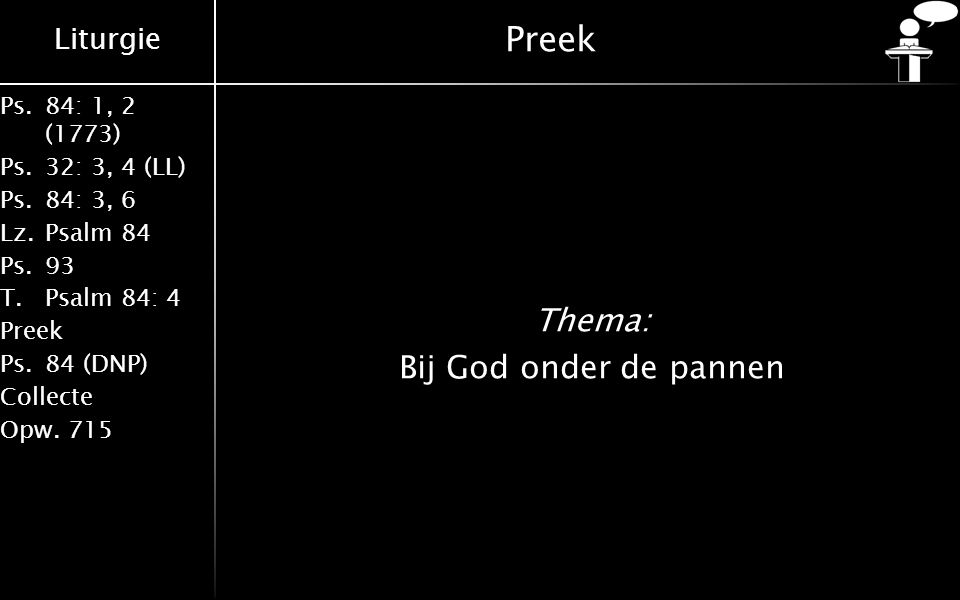 Liturgie Ps.84: 1, 2 (1773) Ps.32: 3, 4 (LL) Ps.84: 3, 6 Lz.Psalm 84 Ps.93 T.Psalm 84: 4 Preek Ps.84 (DNP) Collecte Opw.715 Preek Thema: Bij God onder de pannen