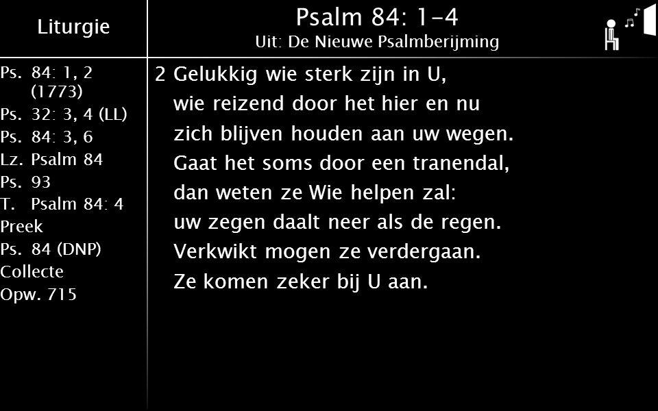 Liturgie Ps.84: 1, 2 (1773) Ps.32: 3, 4 (LL) Ps.84: 3, 6 Lz.Psalm 84 Ps.93 T.Psalm 84: 4 Preek Ps.84 (DNP) Collecte Opw.715 Psalm 84: 1-4 Uit: De Nieuwe Psalmberijming 2Gelukkig wie sterk zijn in U, wie reizend door het hier en nu zich blijven houden aan uw wegen.