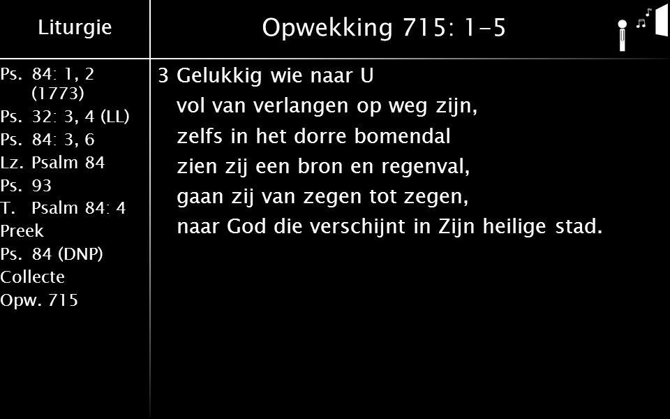 Liturgie Ps.84: 1, 2 (1773) Ps.32: 3, 4 (LL) Ps.84: 3, 6 Lz.Psalm 84 Ps.93 T.Psalm 84: 4 Preek Ps.84 (DNP) Collecte Opw.715 Opwekking 715: 1-5 3Gelukkig wie naar U vol van verlangen op weg zijn, zelfs in het dorre bomendal zien zij een bron en regenval, gaan zij van zegen tot zegen, naar God die verschijnt in Zijn heilige stad.