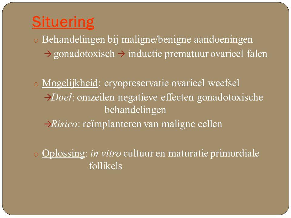 Situering o Behandelingen bij maligne/benigne aandoeningen  gonadotoxisch  inductie prematuur ovarieel falen o Mogelijkheid: cryopreservatie ovarieel weefsel  Doel: omzeilen negatieve effecten gonadotoxische behandelingen  Risico: reïmplanteren van maligne cellen o Oplossing: in vitro cultuur en maturatie primordiale follikels