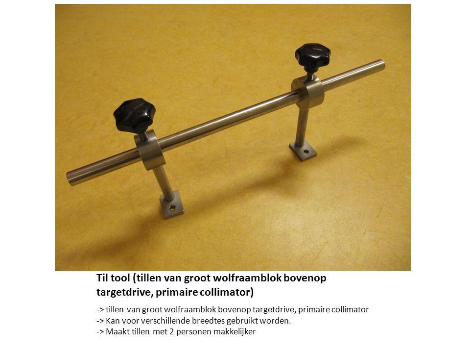 Til tool (tillen van groot wolfraamblok bovenop targetdrive, primaire collimator) -> tillen van groot wolfraamblok bovenop targetdrive, primaire collimator -> Kan voor verschillende breedtes gebruikt worden.