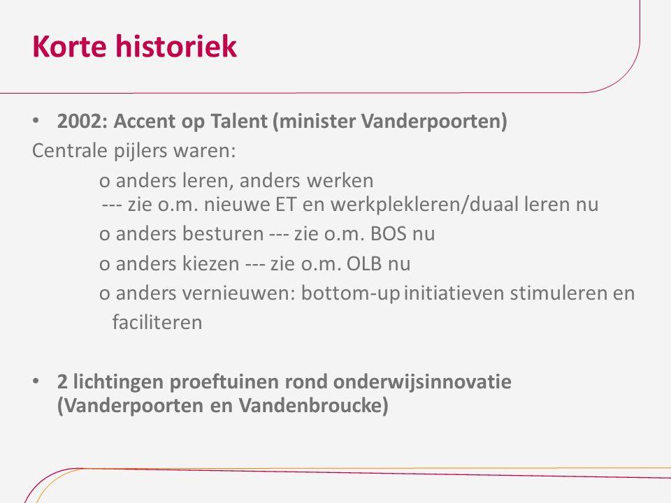 Korte historiek 2002: Accent op Talent (minister Vanderpoorten) Centrale pijlers waren: o anders leren, anders werken --- zie o.m. nieuwe ET en werkpl