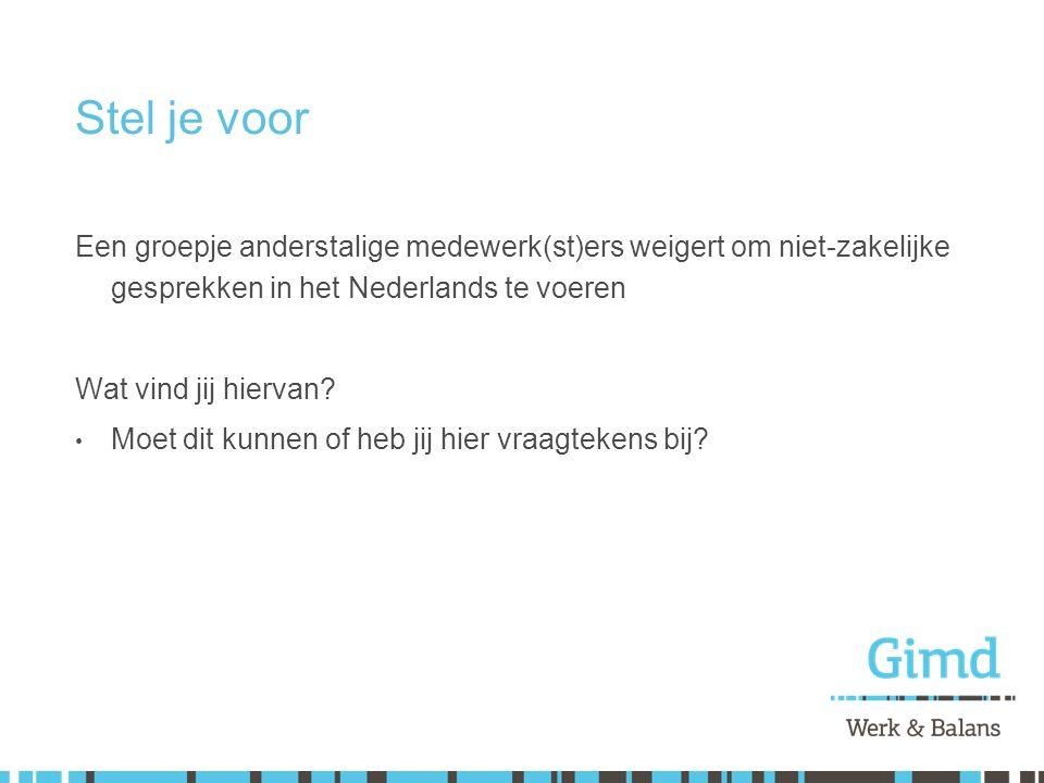 Stel je voor Een groepje anderstalige medewerk(st)ers weigert om niet-zakelijke gesprekken in het Nederlands te voeren Wat vind jij hiervan? Moet dit