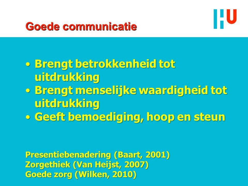 Goede communicatie Brengt betrokkenheid tot uitdrukkingBrengt betrokkenheid tot uitdrukking Brengt menselijke waardigheid tot uitdrukkingBrengt menselijke waardigheid tot uitdrukking Geeft bemoediging, hoop en steunGeeft bemoediging, hoop en steun Presentiebenadering (Baart, 2001) Zorgethiek (Van Heijst, 2007) Goede zorg (Wilken, 2010)