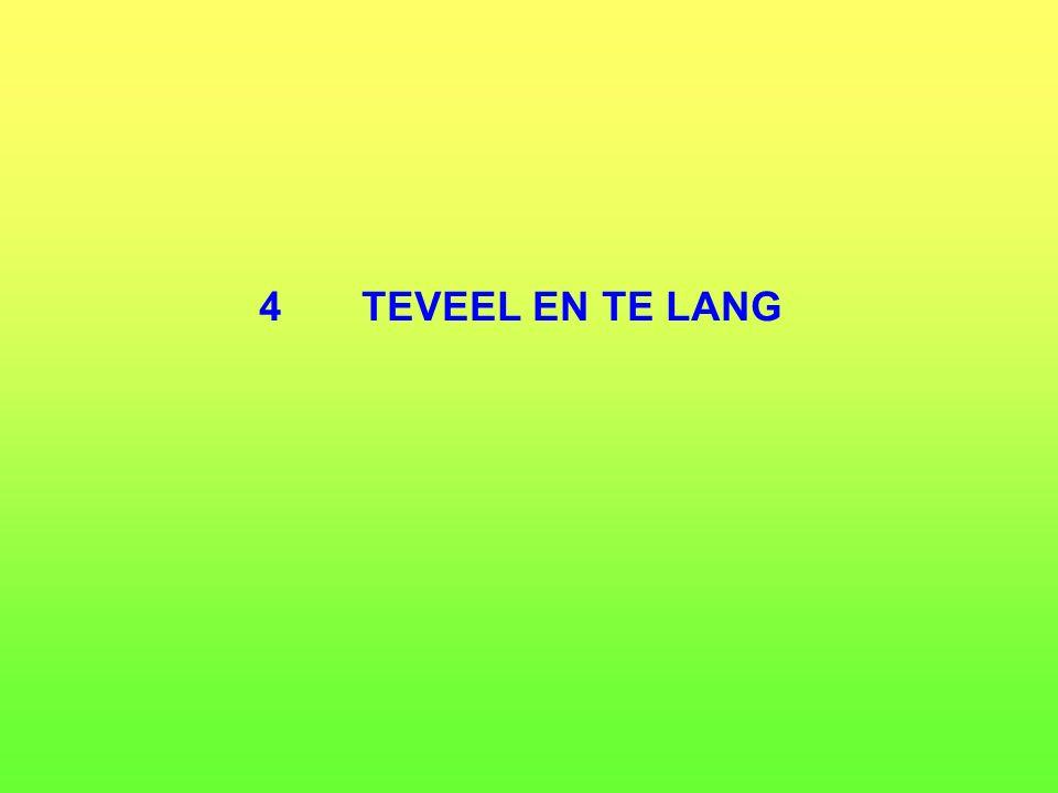 4 TEVEEL EN TE LANG