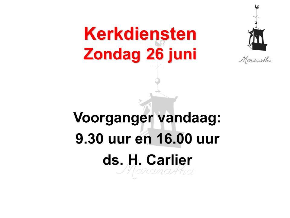 Voorganger vandaag: 9.30 uur en 16.00 uur ds. H. Carlier Kerkdiensten Zondag 26 juni