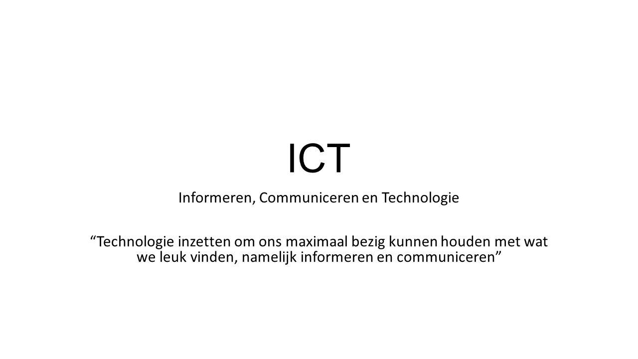 ICT Informeren, Communiceren en Technologie Technologie inzetten om ons maximaal bezig kunnen houden met wat we leuk vinden, namelijk informeren en communiceren