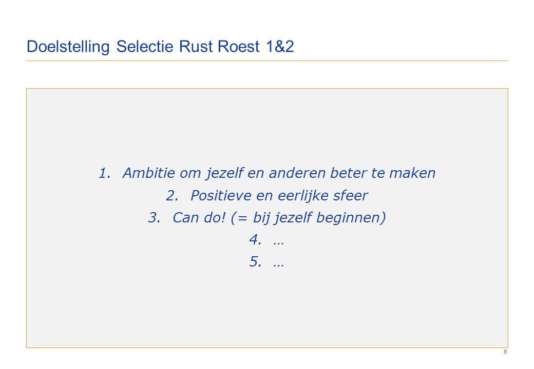 9 Doelstelling Selectie Rust Roest 1&2 1.Ambitie om jezelf en anderen beter te maken 2.Positieve en eerlijke sfeer 3.Can do.