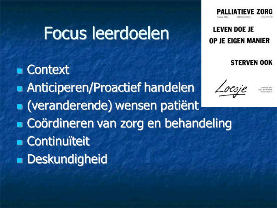 Focus leerdoelen Context Context Anticiperen/Proactief handelen Anticiperen/Proactief handelen (veranderende) wensen patiënt (veranderende) wensen patiënt Coördineren van zorg en behandeling Coördineren van zorg en behandeling Continuïteit Continuïteit Deskundigheid Deskundigheid